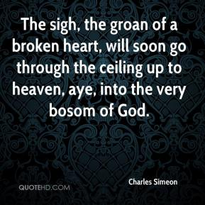 Charles Simeon - The sigh, the groan of a broken heart, will soon go through the ceiling up to heaven, aye, into the very bosom of God.