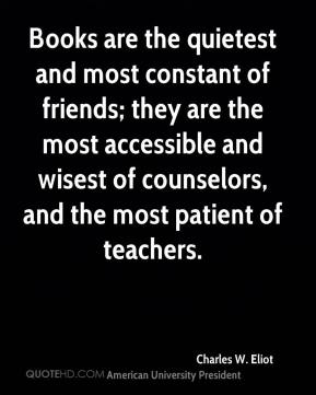 Charles W. Eliot - Books are the quietest and most constant of friends; they are the most accessible and wisest of counselors, and the most patient of teachers.