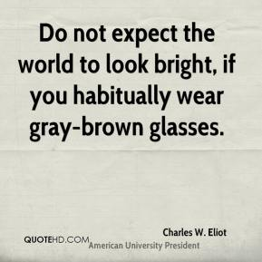 Charles W. Eliot - Do not expect the world to look bright, if you habitually wear gray-brown glasses.