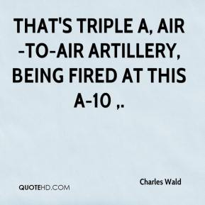 Charles Wald - That's triple A, air-to-air artillery, being fired at this A-10 .