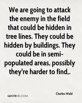 Charles Wald - We are going to attack the enemy in the field that could be hidden in tree lines. They could be hidden by buildings. They could be in semi-populated areas, possibly they're harder to find.