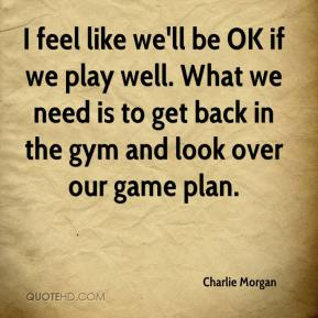 I feel like we'll be OK if we play well. What we need is to get back in the gym and look over our game plan.