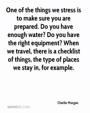 One of the things we stress is to make sure you are prepared. Do you have enough water? Do you have the right equipment? When we travel, there is a checklist of things, the type of places we stay in, for example.