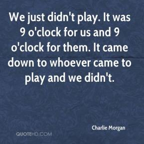 Charlie Morgan - We just didn't play. It was 9 o'clock for us and 9 o'clock for them. It came down to whoever came to play and we didn't.
