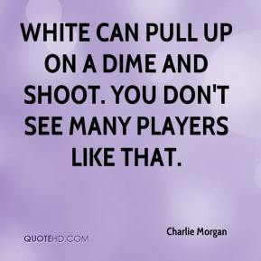 Charlie Morgan - White can pull up on a dime and shoot. You don't see many players like that.