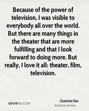 Charlotte Rae - Because of the power of television, I was visible to everybody all over the world. But there are many things in the theater that are more fulfilling and that I look forward to doing more. But really, I love it all: theater, film, television.
