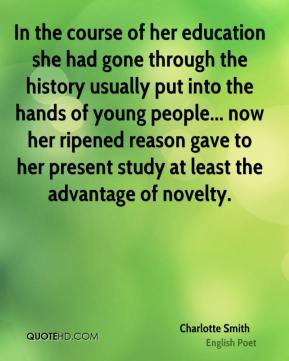 Charlotte Smith - In the course of her education she had gone through the history usually put into the hands of young people... now her ripened reason gave to her present study at least the advantage of novelty.