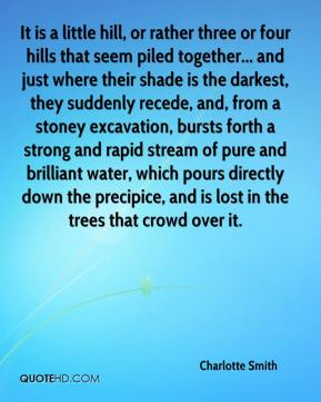 Charlotte Smith - It is a little hill, or rather three or four hills that seem piled together... and just where their shade is the darkest, they suddenly recede, and, from a stoney excavation, bursts forth a strong and rapid stream of pure and brilliant water, which pours directly down the precipice, and is lost in the trees that crowd over it.