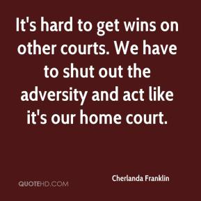 Cherlanda Franklin - It's hard to get wins on other courts. We have to shut out the adversity and act like it's our home court.