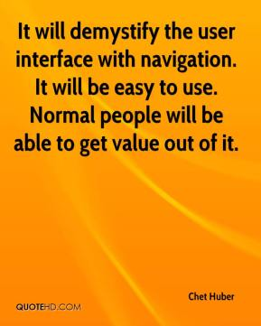 Chet Huber - It will demystify the user interface with navigation. It will be easy to use. Normal people will be able to get value out of it.