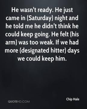Chip Hale - He wasn't ready. He just came in (Saturday) night and he told me he didn't think he could keep going. He felt (his arm) was too weak. If we had more (designated hitter) days we could keep him.