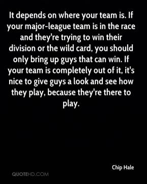 Chip Hale - It depends on where your team is. If your major-league team is in the race and they're trying to win their division or the wild card, you should only bring up guys that can win. If your team is completely out of it, it's nice to give guys a look and see how they play, because they're there to play.