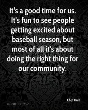 Chip Hale - It's a good time for us. It's fun to see people getting excited about baseball season, but most of all it's about doing the right thing for our community.