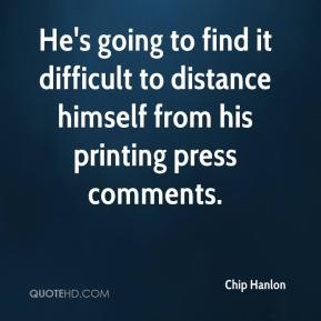 Chip Hanlon - He's going to find it difficult to distance himself from his printing press comments.