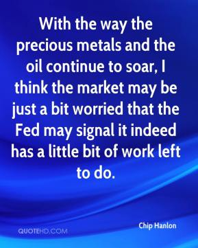 Chip Hanlon - With the way the precious metals and the oil continue to soar, I think the market may be just a bit worried that the Fed may signal it indeed has a little bit of work left to do.