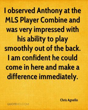 Chris Agnello - I observed Anthony at the MLS Player Combine and was very impressed with his ability to play smoothly out of the back. I am confident he could come in here and make a difference immediately.