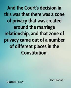 Chris Barron - And the Court's decision in this was that there was a zone of privacy that was created around the marriage relationship, and that zone of privacy came out of a number of different places in the Constitution.