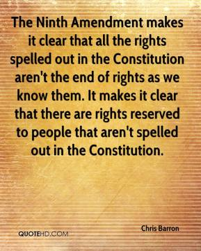 Chris Barron - The Ninth Amendment makes it clear that all the rights spelled out in the Constitution aren't the end of rights as we know them. It makes it clear that there are rights reserved to people that aren't spelled out in the Constitution.