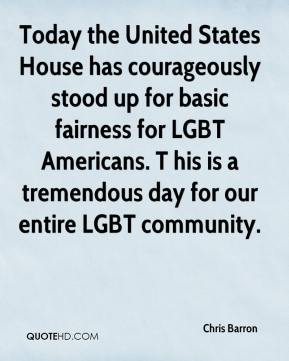 Today the United States House has courageously stood up for basic fairness for LGBT Americans. T his is a tremendous day for our entire LGBT community.