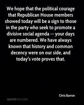Chris Barron - We hope that the political courage that Republican House members showed today will be a sign to those in the party who seek to promote a divisive social agenda -- your days are numbered. We have always known that history and common decency were on our side, and today's vote proves that.