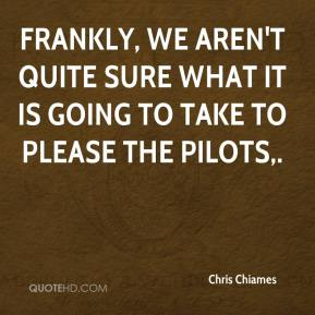 Chris Chiames - Frankly, we aren't quite sure what it is going to take to please the pilots.