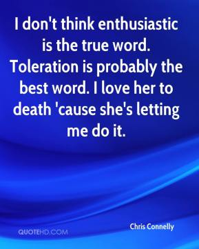 Chris Connelly - I don't think enthusiastic is the true word. Toleration is probably the best word. I love her to death 'cause she's letting me do it.