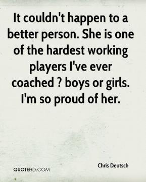 Chris Deutsch - It couldn't happen to a better person. She is one of the hardest working players I've ever coached ? boys or girls. I'm so proud of her.