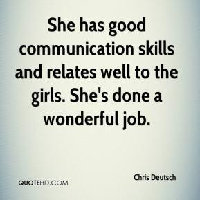 Chris Deutsch - She has good communication skills and relates well to the girls. She's done a wonderful job.