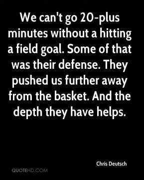 Chris Deutsch - We can't go 20-plus minutes without a hitting a field goal. Some of that was their defense. They pushed us further away from the basket. And the depth they have helps.