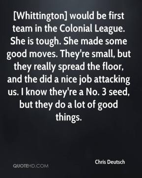 Chris Deutsch - [Whittington] would be first team in the Colonial League. She is tough. She made some good moves. They're small, but they really spread the floor, and the did a nice job attacking us. I know they're a No. 3 seed, but they do a lot of good things.