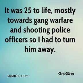 Chris Gilbert - It was 25 to life, mostly towards gang warfare and shooting police officers so I had to turn him away.