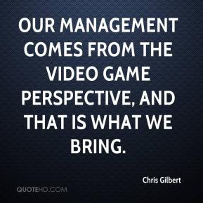 Chris Gilbert - Our management comes from the video game perspective, and that is what we bring.