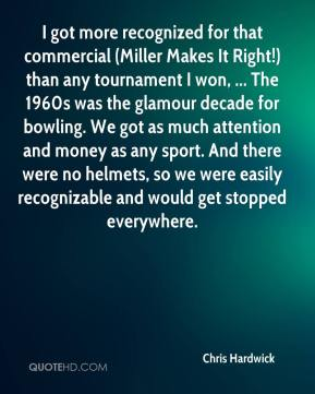 Chris Hardwick - I got more recognized for that commercial (Miller Makes It Right!) than any tournament I won, ... The 1960s was the glamour decade for bowling. We got as much attention and money as any sport. And there were no helmets, so we were easily recognizable and would get stopped everywhere.