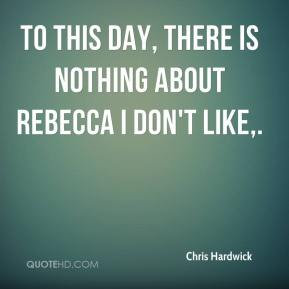 Chris Hardwick - To this day, there is nothing about Rebecca I don't like.