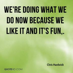 Chris Hardwick - We're doing what we do now because we like it and it's fun.