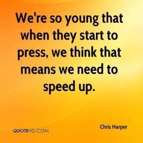 Chris Harper - We're so young that when they start to press, we think that means we need to speed up.