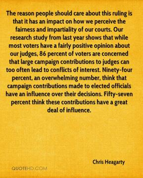 The reason people should care about this ruling is that it has an impact on how we perceive the fairness and impartiality of our courts. Our research study from last year shows that while most voters have a fairly positive opinion about our judges, 86 percent of voters are concerned that large campaign contributions to judges can too often lead to conflicts of interest. Ninety-four percent, an overwhelming number, think that campaign contributions made to elected officials have an influence over their decisions. Fifty-seven percent think these contributions have a great deal of influence.