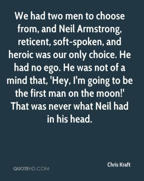 Chris Kraft - We had two men to choose from, and Neil Armstrong, reticent, soft-spoken, and heroic was our only choice. He had no ego. He was not of a mind that, 'Hey, I'm going to be the first man on the moon!' That was never what Neil had in his head.