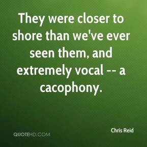 Chris Reid - They were closer to shore than we've ever seen them, and extremely vocal -- a cacophony.