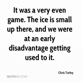 Chris Turley - It was a very even game. The ice is small up there, and we were at an early disadvantage getting used to it.