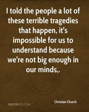 Christian Church - I told the people a lot of these terrible tragedies that happen, it's impossible for us to understand because we're not big enough in our minds.