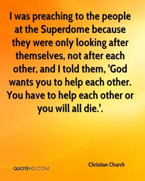 Christian Church - I was preaching to the people at the Superdome because they were only looking after themselves, not after each other, and I told them, 'God wants you to help each other. You have to help each other or you will all die.'.