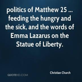 Christian Church - politics of Matthew 25 ... feeding the hungry and the sick, and the words of Emma Lazarus on the Statue of Liberty.