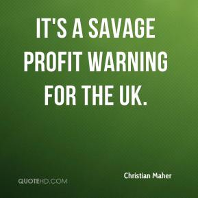 Christian Maher - It's a savage profit warning for the UK.
