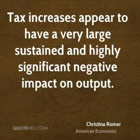 Christina Romer - Tax increases appear to have a very large sustained and highly significant negative impact on output.