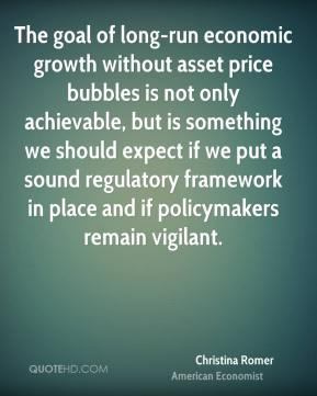 The goal of long-run economic growth without asset price bubbles is not only achievable, but is something we should expect if we put a sound regulatory framework in place and if policymakers remain vigilant.