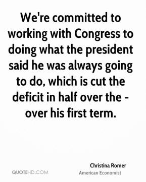 We're committed to working with Congress to doing what the president said he was always going to do, which is cut the deficit in half over the - over his first term.