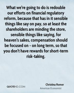 What we're going to do is redouble our efforts on financial regulatory reform, because that has in it sensible things like say on pay, so at least the shareholders are minding the store, sensible things like saying, for heaven's sakes, compensation should be focused on - on long term, so that you don't have rewards for short-term risk-taking.