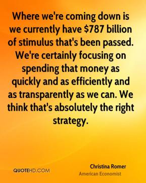 Where we're coming down is we currently have $787 billion of stimulus that's been passed. We're certainly focusing on spending that money as quickly and as efficiently and as transparently as we can. We think that's absolutely the right strategy.
