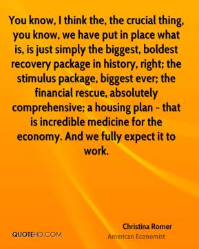 Christina Romer - You know, I think the, the crucial thing, you know, we have put in place what is, is just simply the biggest, boldest recovery package in history, right; the stimulus package, biggest ever; the financial rescue, absolutely comprehensive; a housing plan - that is incredible medicine for the economy. And we fully expect it to work.